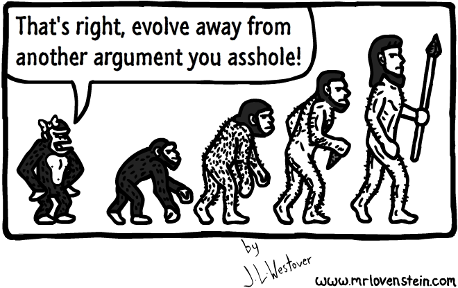 That's right, evolve away from another argument you asshole!