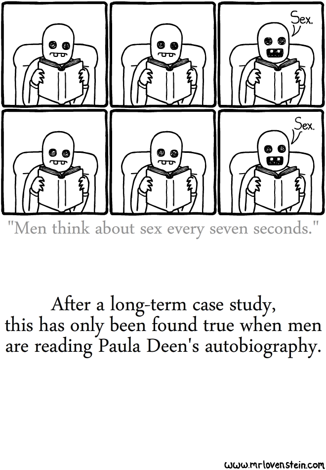 """Men think about sex every seven seconds."" After a long-term case study, this has only been found true when men are reading Paula Deen's autobiography."