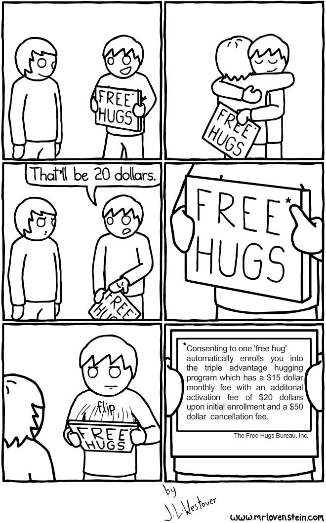 FREE HUGS That'll be 20 dollars. flip *Consenting to one 'free hug' automatically enrolls you into the triple advantage hugging program which has a $15 dollar monthly fee with an additional activation fee of $20 dollars upon initial enrollment and a $50 dollar cancellation fee. The Free Hugs Bureau, Inc.