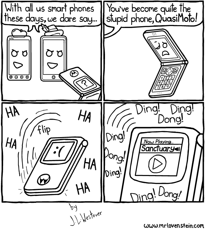 With all us smart phones these days, we dare say... You've become quite the stupid phone, QuasiMoto! flip HA HA HA HA HA Ding! Ding! Dong! Ding! Dong! Ding! Ding! Dong!