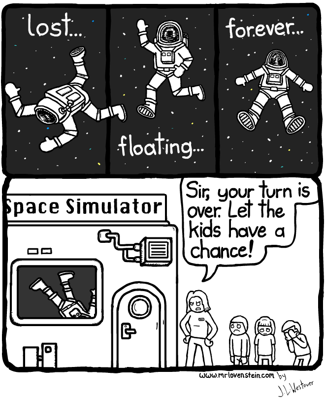 lost... floating... forever... Space Simulator Sir, your turn is over. Let the kids have a chance!